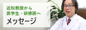 近松教授から医学生・研修生へメッセージ